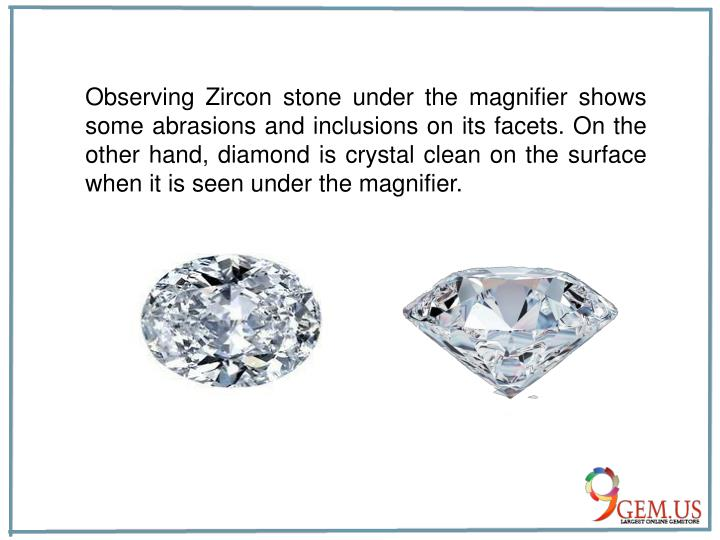 Observing Zircon stone under the magnifier shows some abrasions and inclusions on its facets. On the other hand, diamond is crystal clean on the surface when it is seen under the magnifier.