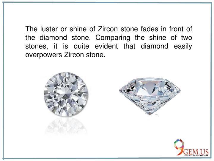 The luster or shine of Zircon stone fades in front of the diamond stone. Comparing the shine of two stones, it is quite evident that diamond easily overpowers Zircon stone.