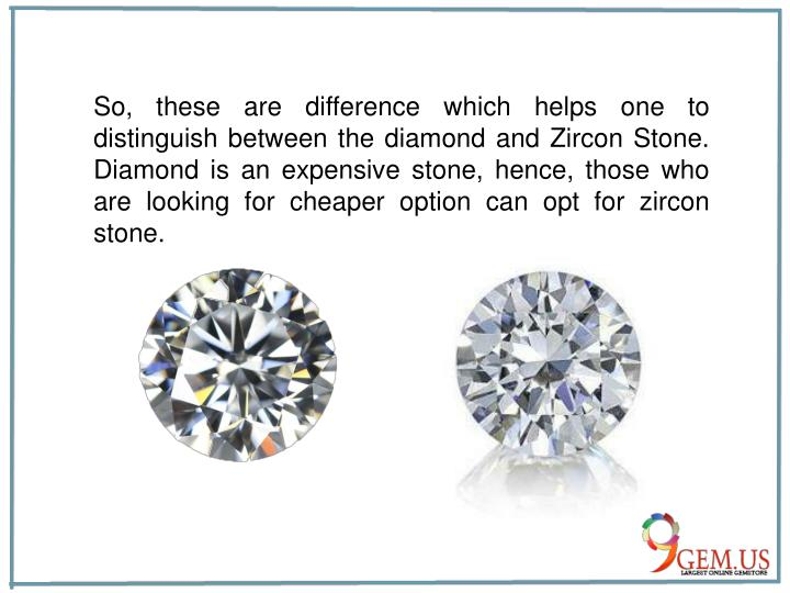 So, these are difference which helps one to distinguish between the diamond and Zircon Stone. Diamond is an expensive stone, hence, those who are looking for cheaper option can opt for zircon stone.