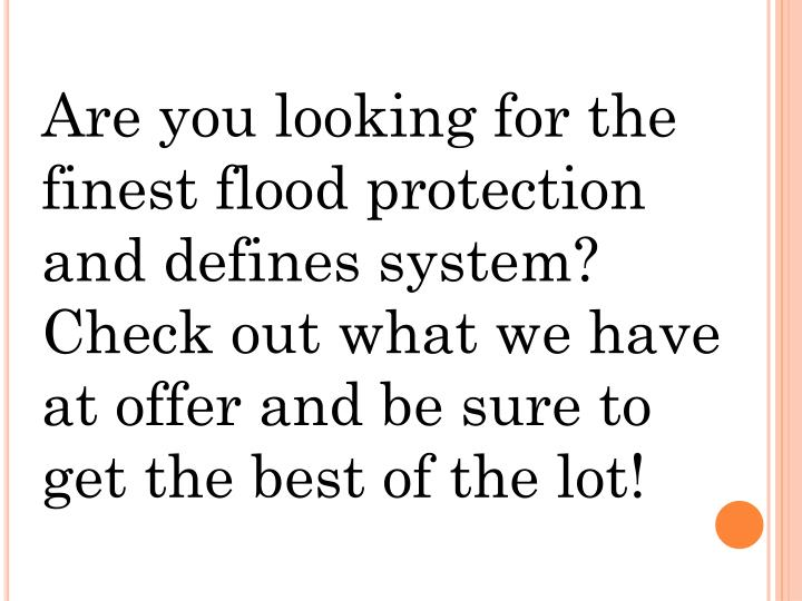 Are you looking for the finest flood protection and defines system? Check out what we have at offer and be sure to get the best of the lot!