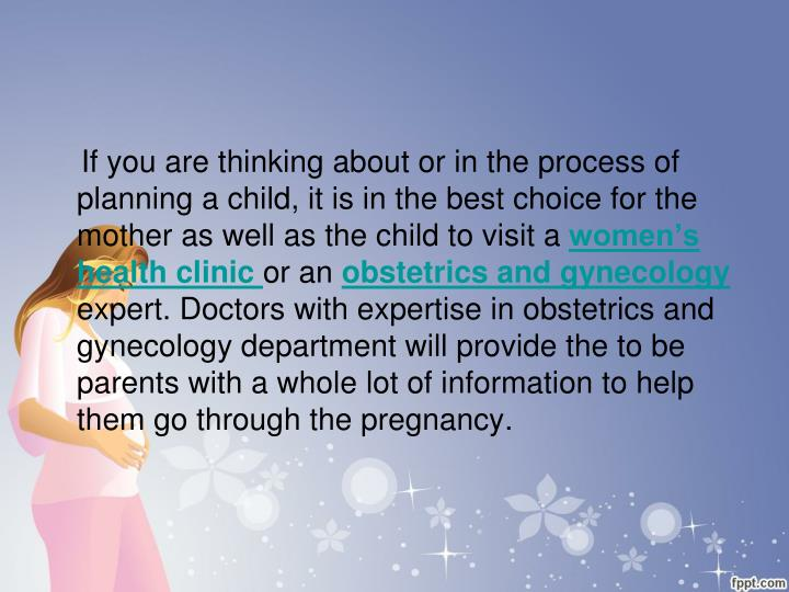 If you are thinking about or in the process of planning a child, it is in the best choice for the mother as well as the child to visit a
