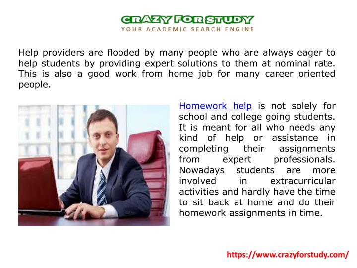 Help providers are flooded by many people who are always eager to help students by providing expert solutions to them at nominal rate. This is also a good work from home job for many career oriented people.