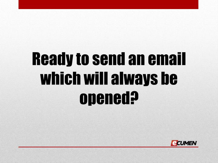 Ready to send an email which will always be opened?