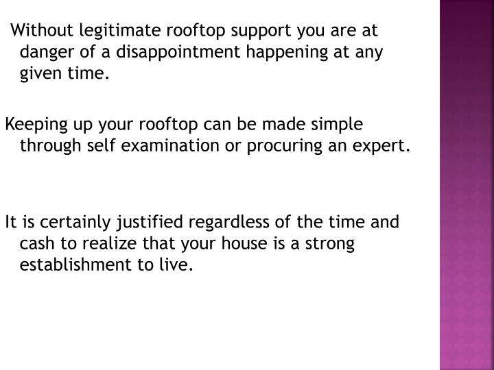 Without legitimate rooftop support you are at danger of a disappointment happening at any given time...