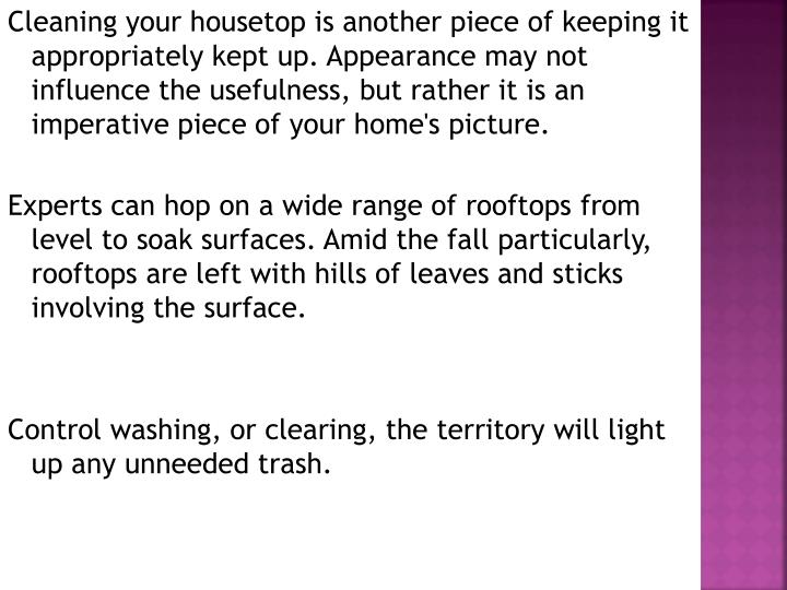 Cleaning your housetop is another piece of keeping it appropriately kept up. Appearance may not influence the usefulness, but rather it is an imperative piece of your home's picture.
