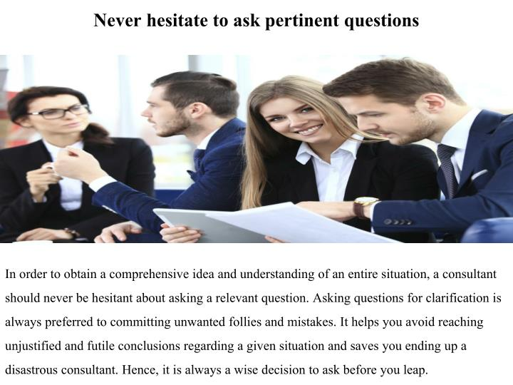 Never hesitate to ask pertinent questions