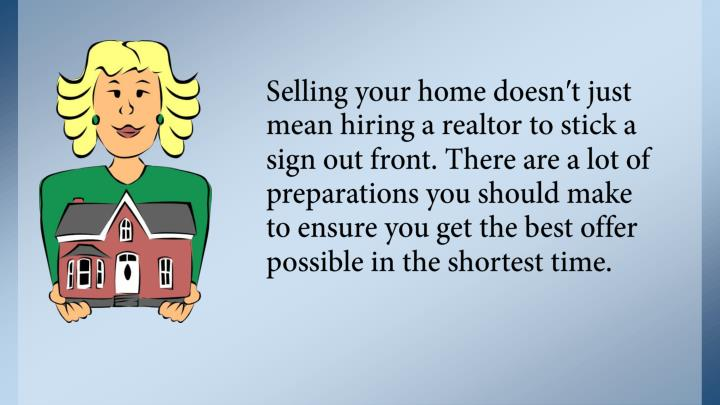 Selling your home doesn′t just mean hiring a realtor to stick a sign out front. There are a lot of preparations you should make to ensure you get the best offer possible in the shortest time.