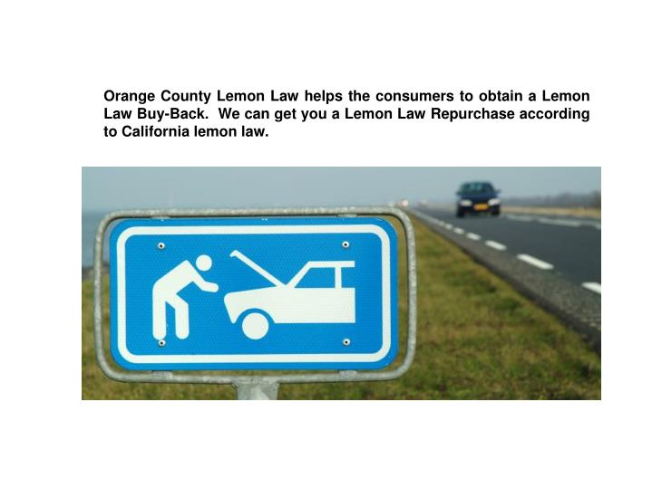 Orange County Lemon Law helps the consumers to obtain a Lemon Law Buy-Back.  We can get you a Lemon Law Repurchase according to California lemon law.