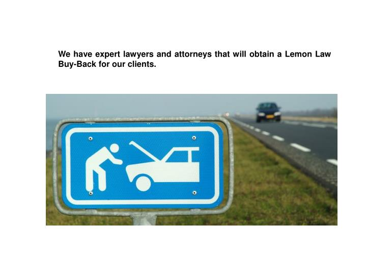 We have expert lawyers and attorneys that will obtain a Lemon Law Buy-Back for our clients.