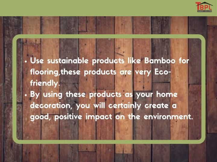 Use sustainable products like Bamboo for