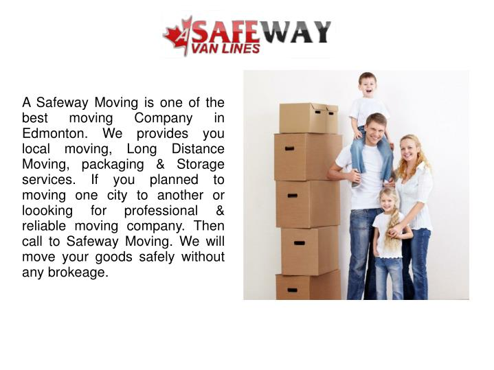A Safeway Moving is one of the best moving Company in Edmonton. We provides you local moving, Long Distance Moving, packaging & Storage services. If you planned to moving one city to another or loooking for professional & reliable moving company. Then  call to Safeway Moving. We will move your goods safely without any brokeage.
