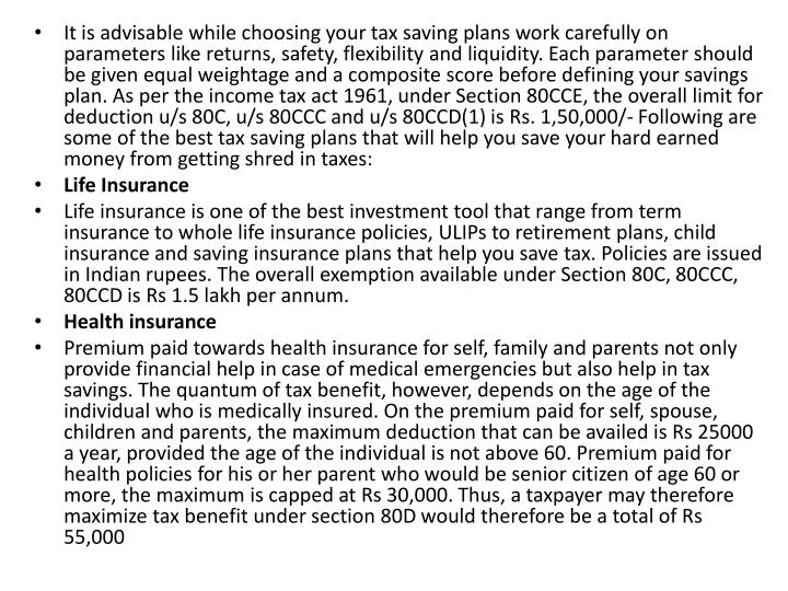 It is advisable while choosing your tax saving plans work carefully on parameters like returns, safety, flexibility and liquidity. Each parameter should be given equal weightage and a composite score before defining your savings plan. As per the income tax act 1961, under Section 80CCE, the overall limit for deduction u/s 80C, u/s 80CCC and u/s 80CCD(1) is