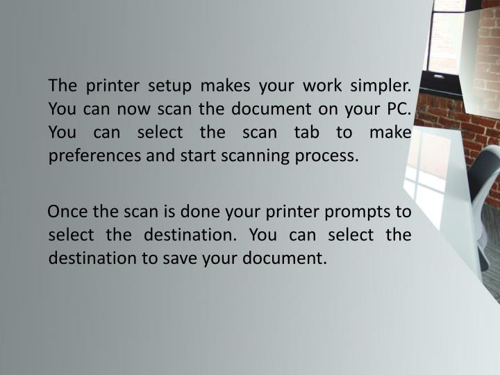The printer setup makes your work simpler. You can now scan the document on your PC. You can select the scan tab to make preferences and start scanning process.