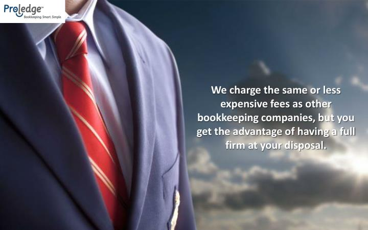 We charge the same or less expensive fees as other bookkeeping companies, but you get the advantage of having a full firm at your disposal.