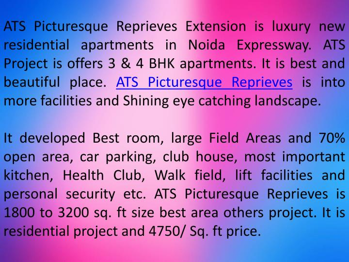 ATS Picturesque Reprieves Extension is luxury new residential apartments in Noida Expressway. ATS Project is offers 3 & 4 BHK apartments. It is best and beautiful place.