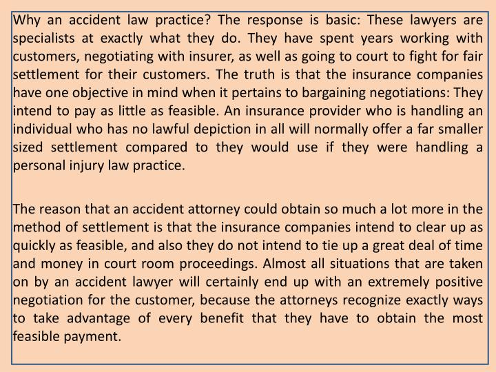 Why an accident law practice? The response is basic: These lawyers are specialists at exactly what they do. They have spent years working with customers, negotiating with insurer, as well as going to court to fight for fair settlement for their customers. The truth is that the insurance companies have one objective in mind when it pertains to bargaining negotiations: They intend to pay as little as feasible. An insurance provider who is handling an individual who has no lawful depiction in all will normally offer a far smaller sized settlement compared to they would use if they were handling a personal injury law practice