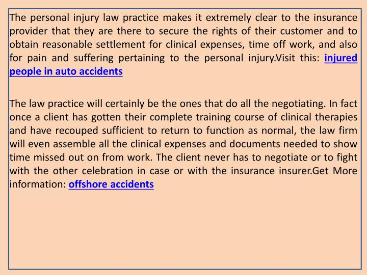 The personal injury law practice makes it extremely clear to the insurance provider that they are there to secure the rights of their customer and to obtain reasonable settlement for clinical expenses, time off work, and also for pain and suffering pertaining to the personal injury.Visit this: