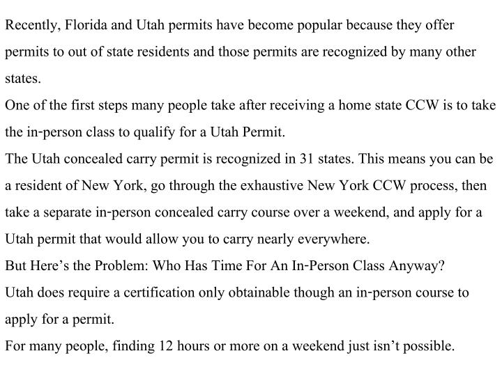Recently, Florida and Utah permits have become popular because they offer permits to out of state residents and those permits are recognized by many other states.