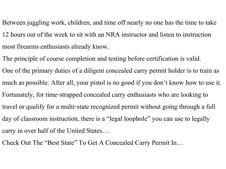 Between juggling work, children, and time off nearly no one has the time to take 12 hours out of the week to sit with an NRA instructor and listen to instruction most firearms enthusiasts already know.