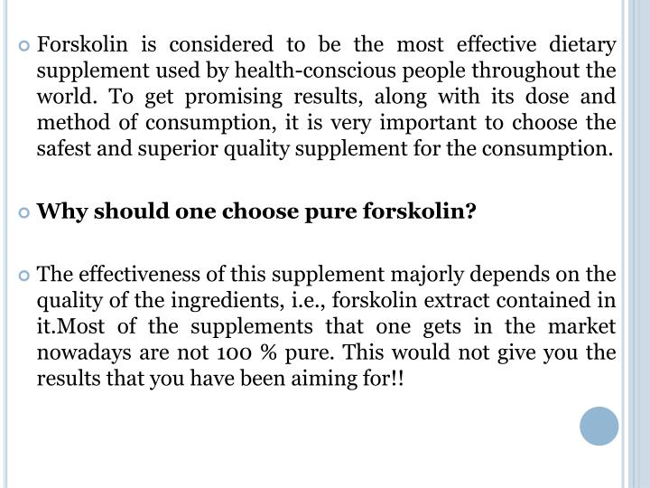Forskolin is considered to be the most effective dietary supplement used by health-conscious people throughout the world. To get promising results, along with its dose and method of consumption, it is very important to choose the safest and superior quality supplement for the consumption