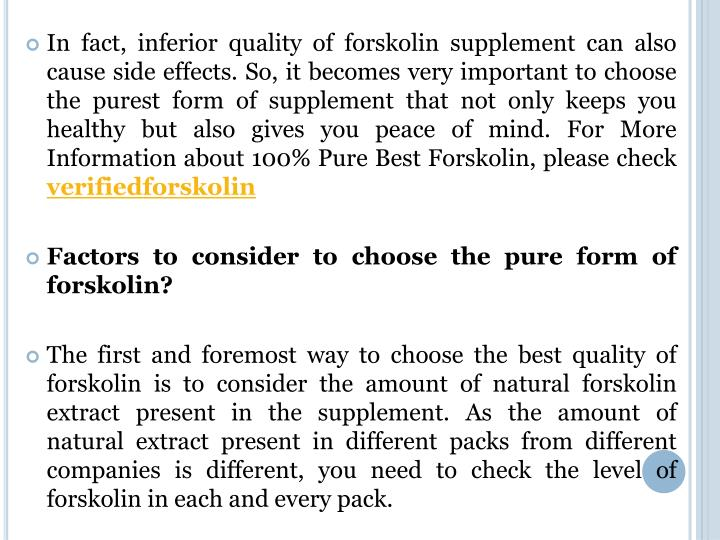 In fact, inferior quality of forskolin supplement can also cause side effects. So, it becomes very important to choose the purest form of supplement that not only keeps you healthy but also gives you peace of mind
