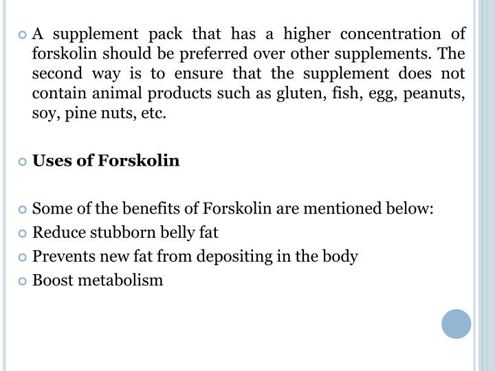 A supplement pack that has a higher concentration of forskolin should be preferred over other supplements. The second way is to ensure that the supplement does not contain animal products such as gluten, fish, egg, peanuts, soy, pine nuts, etc.