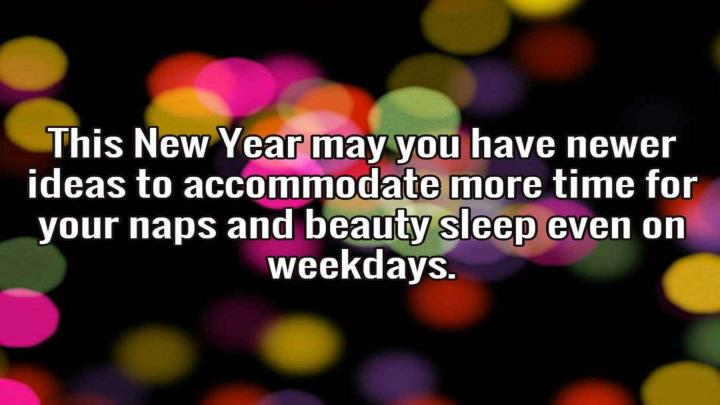 This new year may you have newer ideas to accommodate more time for your naps and beauty sleep even on weekdays