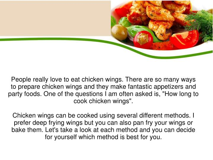 "People really love to eat chicken wings. There are so many ways to prepare chicken wings and they make fantastic appetizers and party foods. One of the questions I am often asked is, ""How long to cook chicken wings""."