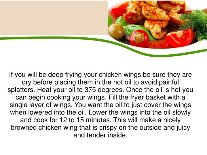 If you will be deep frying your chicken wings be sure they are dry before placing them in the hot oil to avoid painful splatters. Heat your oil to 375 degrees. Once the oil is hot you can begin cooking your wings. Fill the fryer basket with a single layer of wings. You want the oil to just cover the wings when lowered into the oil. Lower the wings into the oil slowly and cook for 12 to 15 minutes. This will make a nicely browned chicken wing that is crispy on the outside and juicy and tender inside.
