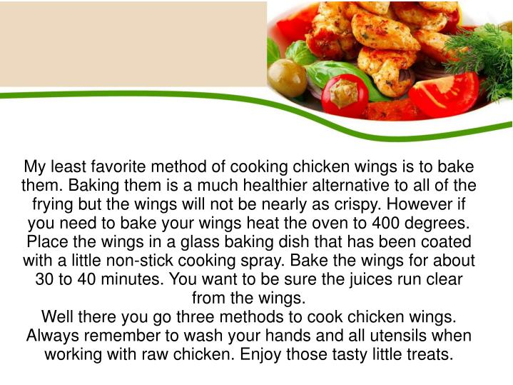 My least favorite method of cooking chicken wings is to bake them. Baking them is a much healthier alternative to all of the frying but the wings will not be nearly as crispy. However if you need to bake your wings heat the oven to 400 degrees. Place the wings in a glass baking dish that has been coated with a little non-stick cooking spray. Bake the wings for about 30 to 40 minutes. You want to be sure the juices run clear from the wings.