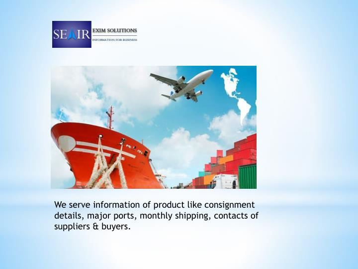 We serve information of product like consignment details, major ports, monthly shipping, contacts of suppliers & buyers.