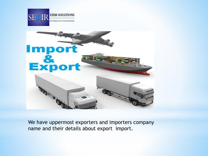 We have uppermost exporters and importers company name and their details about export  import.