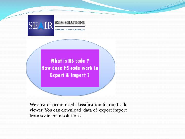 We create harmonized classification for our trade viewer .You can download  data of  export import from seair  exim solutions