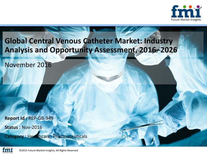 global central venous catheter market industry analysis and opportunity assessment 2016 2026