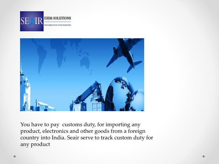 You have to pay  customs duty, for importing any product, electronics and other goods from a foreign country into