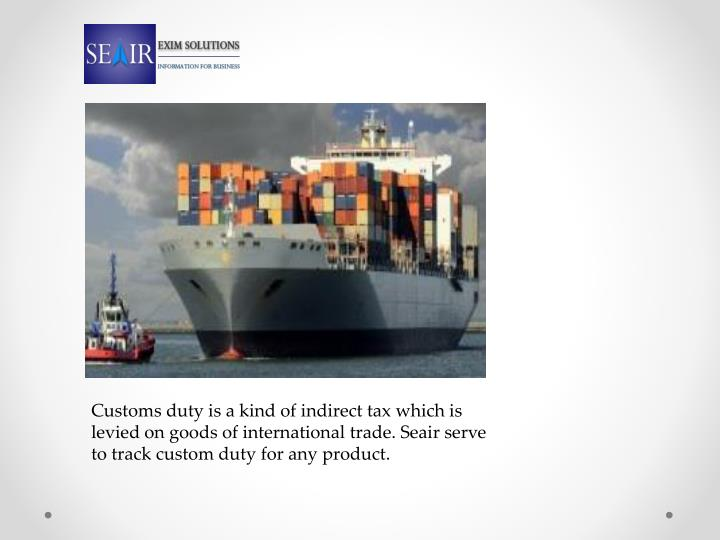 Customs duty is a kind of indirect tax which is levied on goods of international