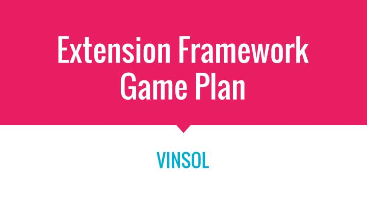 Extension framework game plan