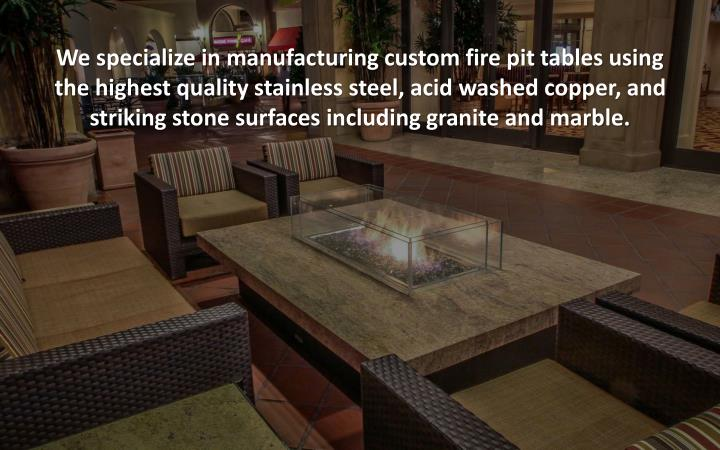 We specialize in manufacturing custom fire pit tables using