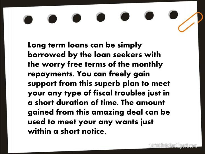 Long term loans can be simply borrowed by the loan seekers with the worry free terms of the monthly repayments. You can freely gain support from this superb plan to meet your any type of fiscal troubles just in a short duration of time. The amount gained from this amazing deal can be used to meet