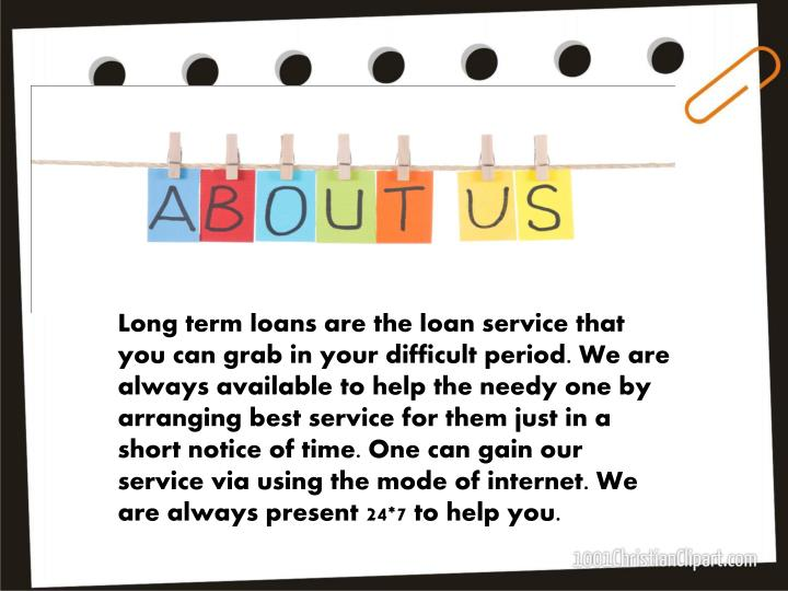 Long term loans are the loan service that you can grab in your difficult period. We are always available to help the needy one by arranging best service for them just in a short notice of time. One can gain our service via using the mode of internet. We are always present 24*7 to help you.