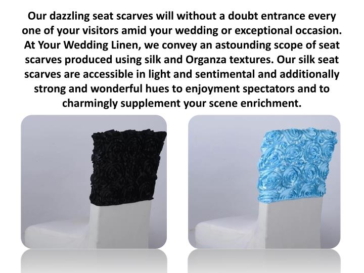 Our dazzling seat scarves will without a doubt entrance every