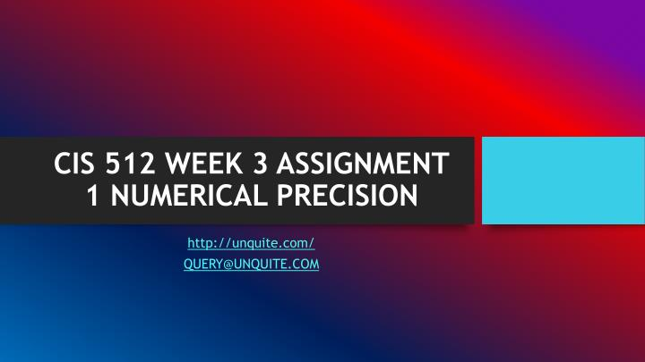 CIS 512 WEEK 3 ASSIGNMENT 1 NUMERICAL PRECISION