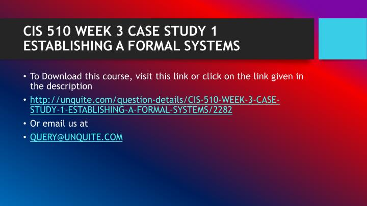 CIS 510 WEEK 3 CASE STUDY 1 ESTABLISHING A FORMAL SYSTEMS