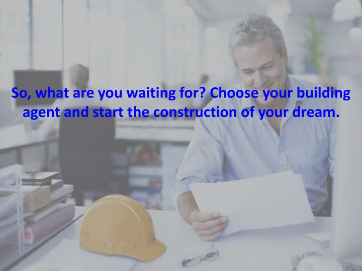 So, what are you waiting for? Choose your building agent and start the construction of your dream.