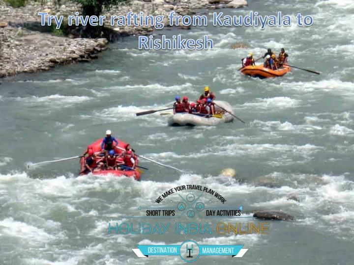 Try river rafting from kaudiyala to rishikesh