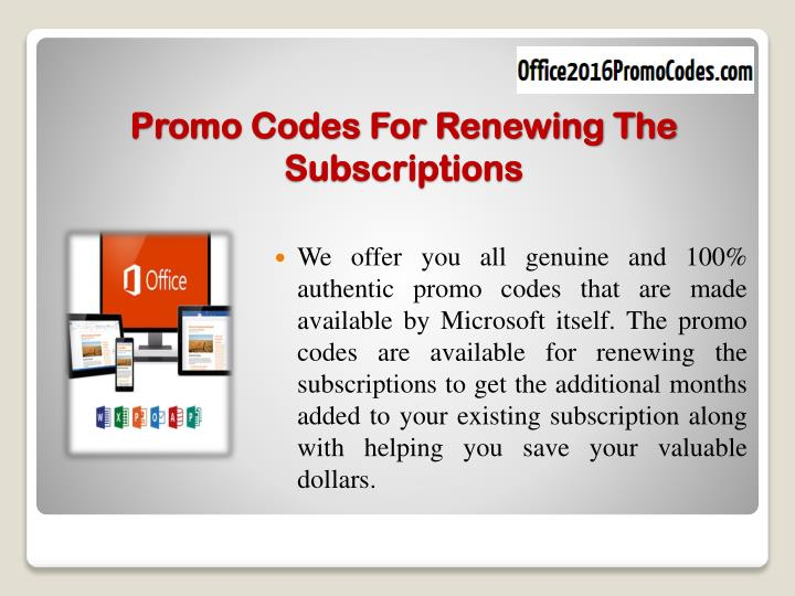 We offer you all genuine and 100% authentic promo codes that are made available by Microsoft itself. The promo codes are available for renewing the subscriptions to get the additional months added to your existing subscription along with helping you save your valuable dollars.