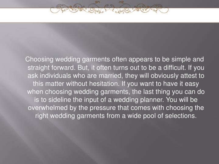 Choosing wedding garments often appears to be simple and straight forward. But, it often turns out to be a difficult. If you ask individuals who are married, they will obviously attest to this matter without hesitation. If you want to have it easy when choosing wedding garments, the last thing you can do is to sideline the input of a wedding planner. You will be overwhelmed by the pressure that comes with choosing the right wedding garments from a wide pool of selections.