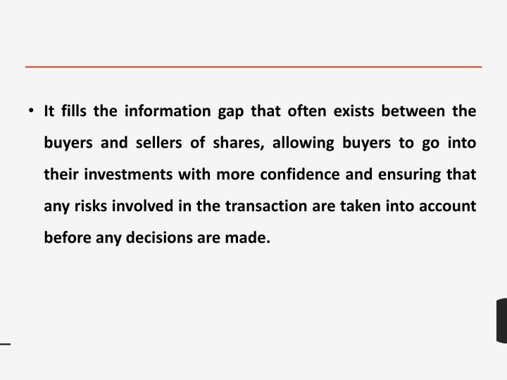 It fills the information gap that often exists between the buyers and sellers of shares, allowing bu...