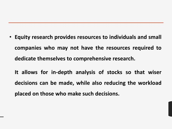 Equity research provides resources to individuals and small companies who may not have the resources required to dedicate themselves to comprehensive research.