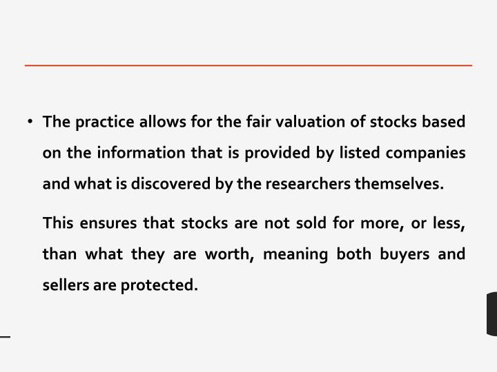 The practice allows for the fair valuation of stocks based on the information that is provided by listed companies and what is discovered by the researchers themselves.